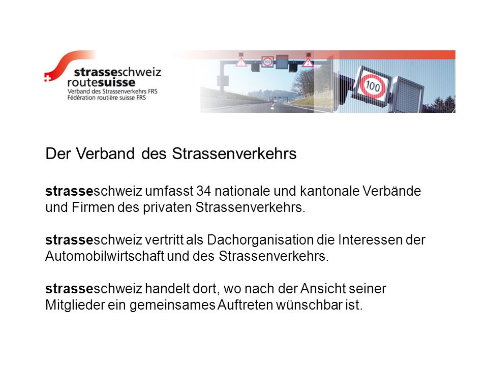 Der Verband des Strassenverkehrs strasseschweiz umfasst 34 nationale und kantonale Verbände und Firmen des privaten Strassenverkehrs. strasseschweiz v