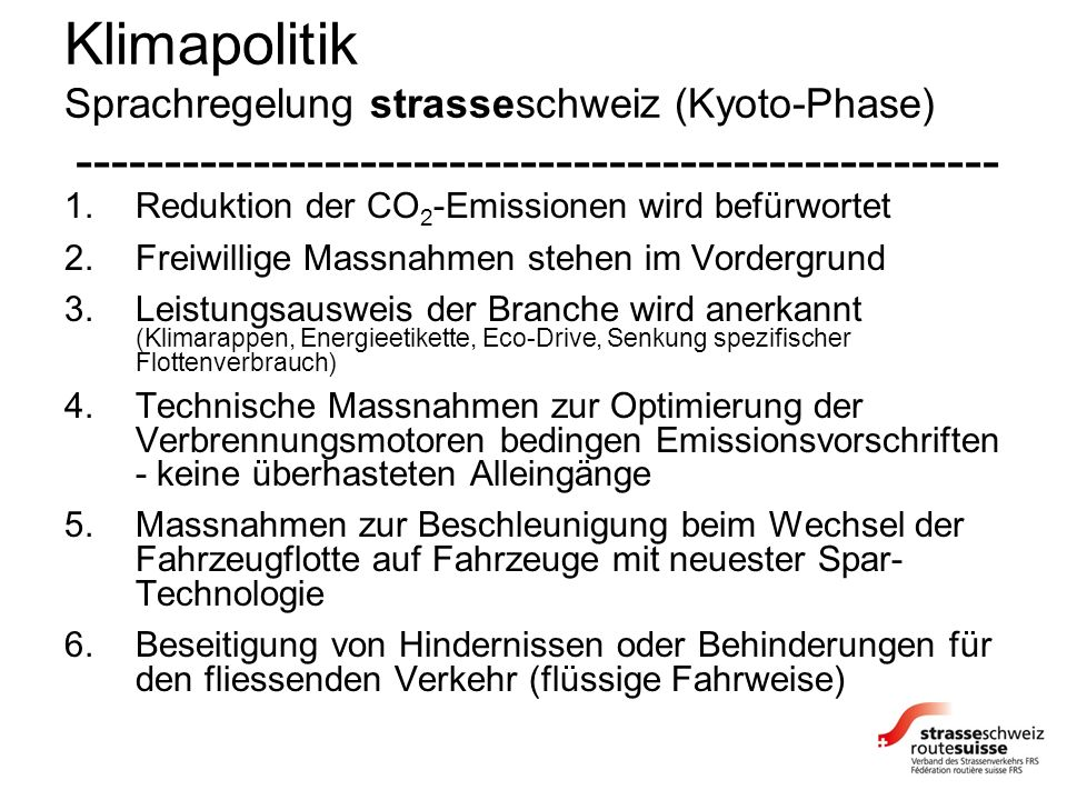 Klimapolitik Sprachregelung strasseschweiz (Kyoto-Phase) ---------------------------------------------------- 1.Reduktion der CO 2 -Emissionen wird befürwortet 2.Freiwillige Massnahmen stehen im Vordergrund 3.Leistungsausweis der Branche wird anerkannt (Klimarappen, Energieetikette, Eco-Drive, Senkung spezifischer Flottenverbrauch) 4.Technische Massnahmen zur Optimierung der Verbrennungsmotoren bedingen Emissionsvorschriften - keine überhasteten Alleingänge 5.Massnahmen zur Beschleunigung beim Wechsel der Fahrzeugflotte auf Fahrzeuge mit neuester Spar- Technologie 6.Beseitigung von Hindernissen oder Behinderungen für den fliessenden Verkehr (flüssige Fahrweise)