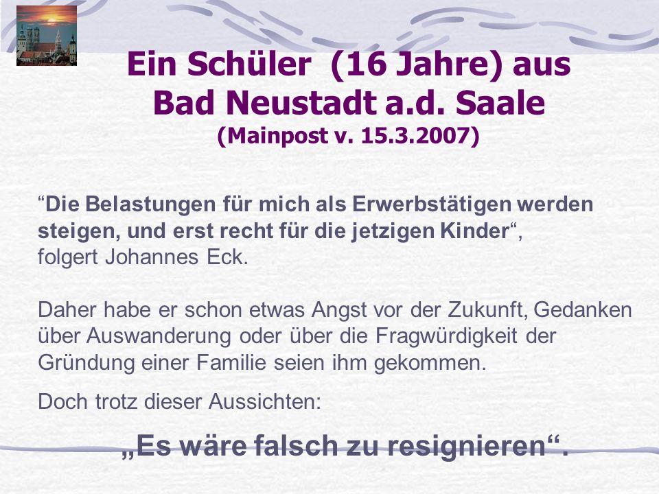 Ein Schüler (16 Jahre) aus Bad Neustadt a.d. Saale (Mainpost v. 15.3.2007) Die Belastungen für mich als Erwerbstätigen werden steigen, und erst recht