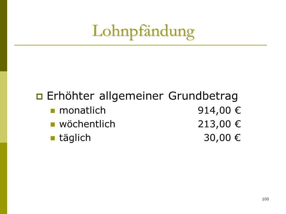 100 Erhöhter allgemeiner Grundbetrag monatlich 914,00 wöchentlich213,00 täglich30,00 Lohnpfändung