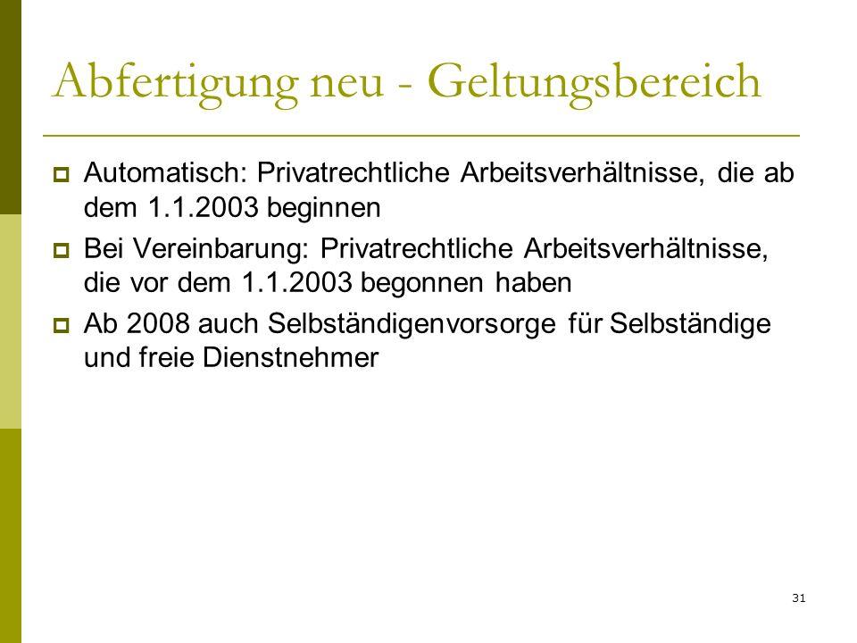 31 Abfertigung neu - Geltungsbereich Automatisch: Privatrechtliche Arbeitsverhältnisse, die ab dem 1.1.2003 beginnen Bei Vereinbarung: Privatrechtlich