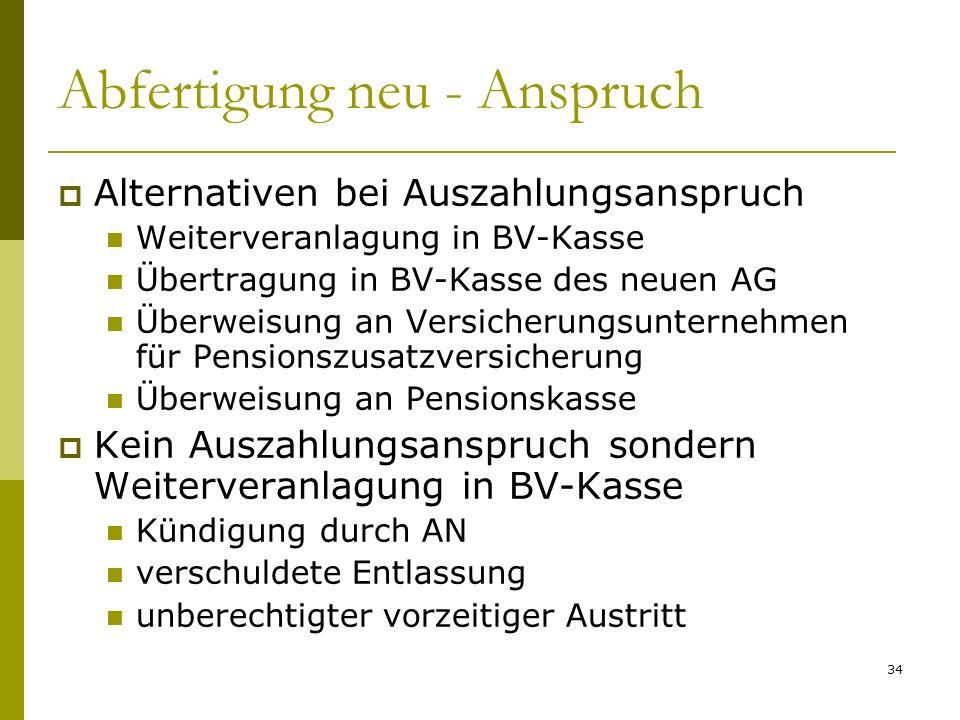 34 Abfertigung neu - Anspruch Alternativen bei Auszahlungsanspruch Weiterveranlagung in BV-Kasse Übertragung in BV-Kasse des neuen AG Überweisung an V