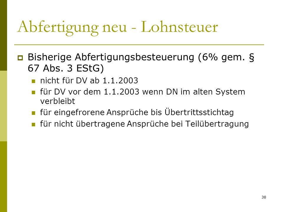 38 Abfertigung neu - Lohnsteuer Bisherige Abfertigungsbesteuerung (6% gem. § 67 Abs. 3 EStG) nicht für DV ab 1.1.2003 für DV vor dem 1.1.2003 wenn DN