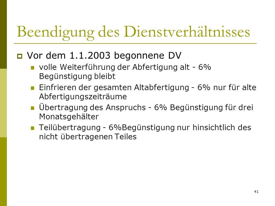 41 Beendigung des Dienstverhältnisses Vor dem 1.1.2003 begonnene DV volle Weiterführung der Abfertigung alt - 6% Begünstigung bleibt Einfrieren der ge