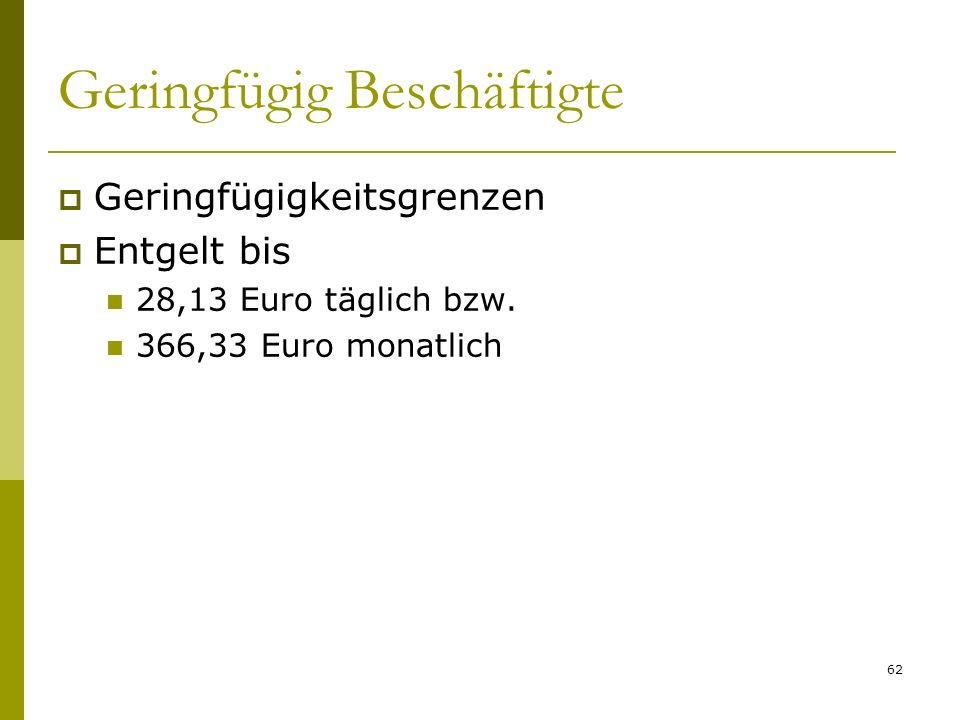 62 Geringfügig Beschäftigte Geringfügigkeitsgrenzen Entgelt bis 28,13 Euro täglich bzw. 366,33 Euro monatlich
