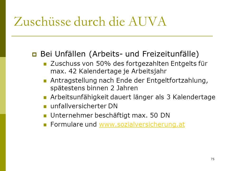 75 Zuschüsse durch die AUVA Bei Unfällen (Arbeits- und Freizeitunfälle) Zuschuss von 50% des fortgezahlten Entgelts für max. 42 Kalendertage je Arbeit
