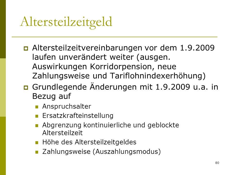 80 Altersteilzeitgeld Altersteilzeitvereinbarungen vor dem 1.9.2009 laufen unverändert weiter (ausgen. Auswirkungen Korridorpension, neue Zahlungsweis