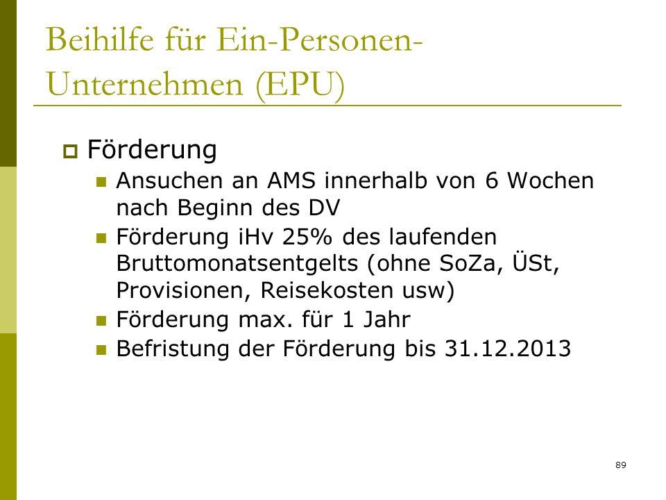 89 Beihilfe für Ein-Personen- Unternehmen (EPU) Förderung Ansuchen an AMS innerhalb von 6 Wochen nach Beginn des DV Förderung iHv 25% des laufenden Br