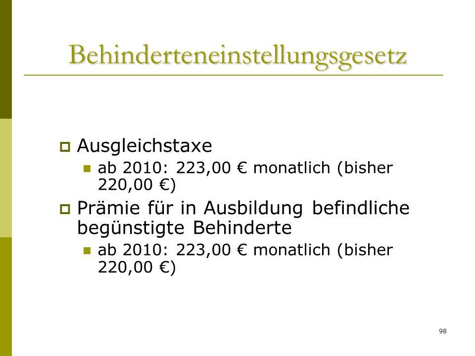 98 Behinderteneinstellungsgesetz Ausgleichstaxe ab 2010: 223,00 monatlich (bisher 220,00 ) Prämie für in Ausbildung befindliche begünstigte Behinderte