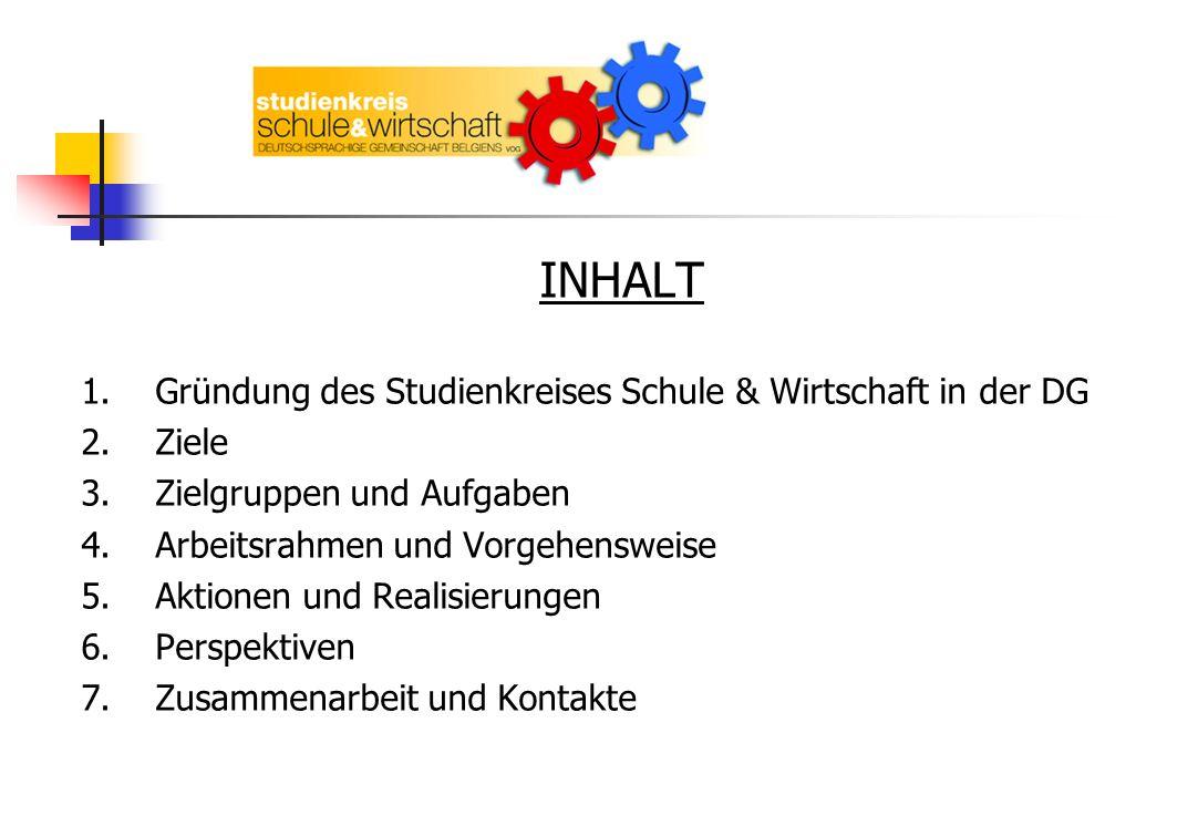 INHALT 1.Gründung des Studienkreises Schule & Wirtschaft in der DG 2.Ziele 3.Zielgruppen und Aufgaben 4.Arbeitsrahmen und Vorgehensweise 5.Aktionen un