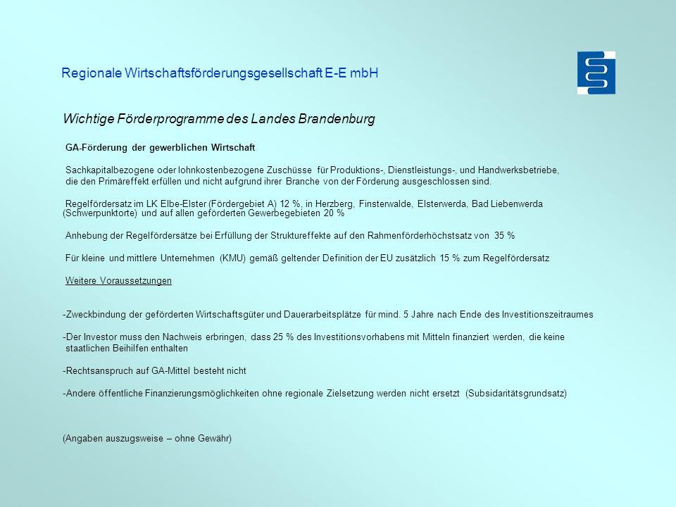 Regionale Wirtschaftsförderungsgesellschaft E-E mbH Wichtige Förderprogramme des Landes Brandenburg GA-Förderung der gewerblichen Wirtschaft Sachkapitalbezogene oder lohnkostenbezogene Zuschüsse für Produktions-, Dienstleistungs-, und Handwerksbetriebe, die den Primäreffekt erfüllen und nicht aufgrund ihrer Branche von der Förderung ausgeschlossen sind.
