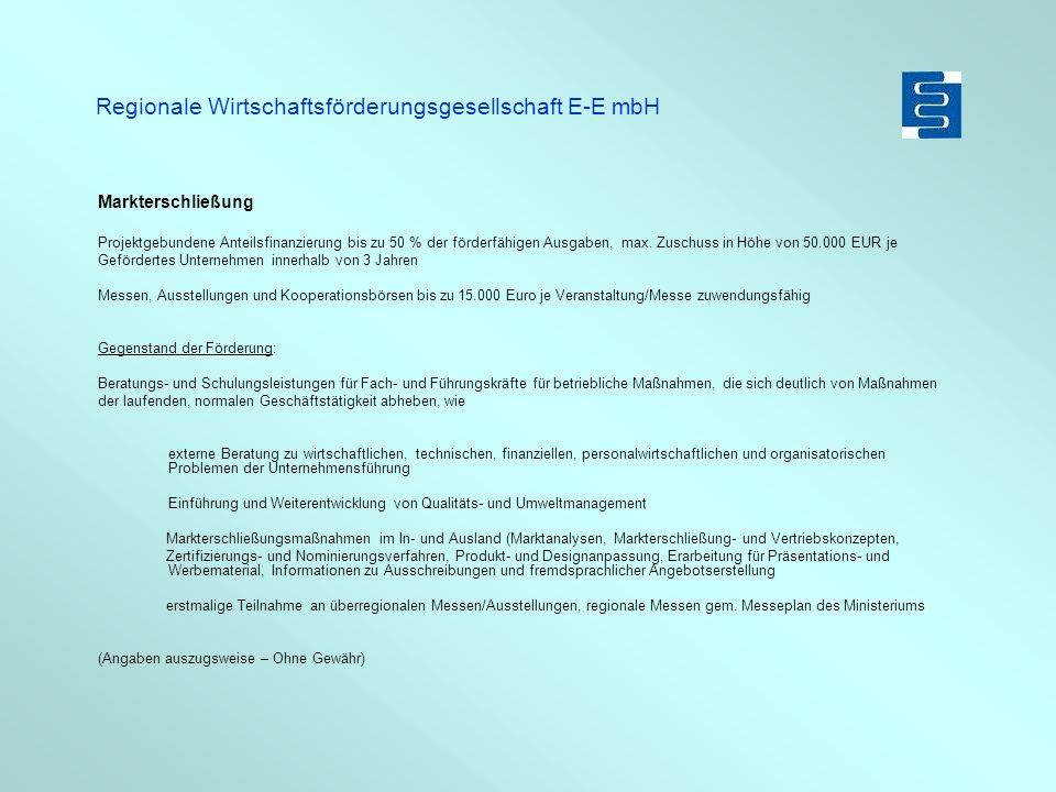 Regionale Wirtschaftsförderungsgesellschaft E-E mbH Innovationsförderung Innovationsassistent für KMU Gefördert wird die Beschäftigung von neu einzustellenden Absolventen einer Hoch- oder Fachschule, die in einem der Schwer- punkte - Innovations- Produktions- oder Umweltmanagement - Technologie-Marketing oder - Produktentwicklung einschließlich Produktvorbereitung und Design, - betriebswirtschaftliches Management Voraussetzung: Primäreffekt des jeweils gültigen Rahmenplans der Gemeinschaftsaufgabe Verbesserung der regionalen Wirtschaftsstruktur Erstberatung durch die Zukunftsagentur Brandenburg (Herr Just) Die Beschäftigungsverhältnisse sollen in der Regel für mindestens 24 Monate abgeschlossen werden Ausschlusskriterien: Studienabschluss länger als 12 Monate, Familienmitglieder 1.