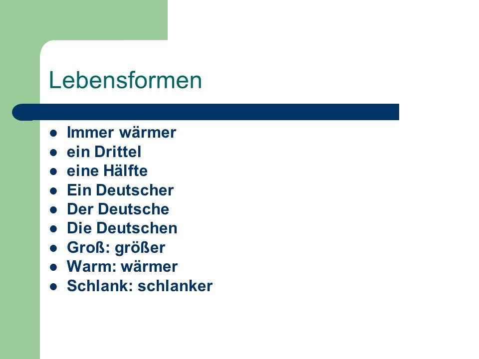 Lebensformen Immer wärmer ein Drittel eine Hälfte Ein Deutscher Der Deutsche Die Deutschen Groß: größer Warm: wärmer Schlank: schlanker