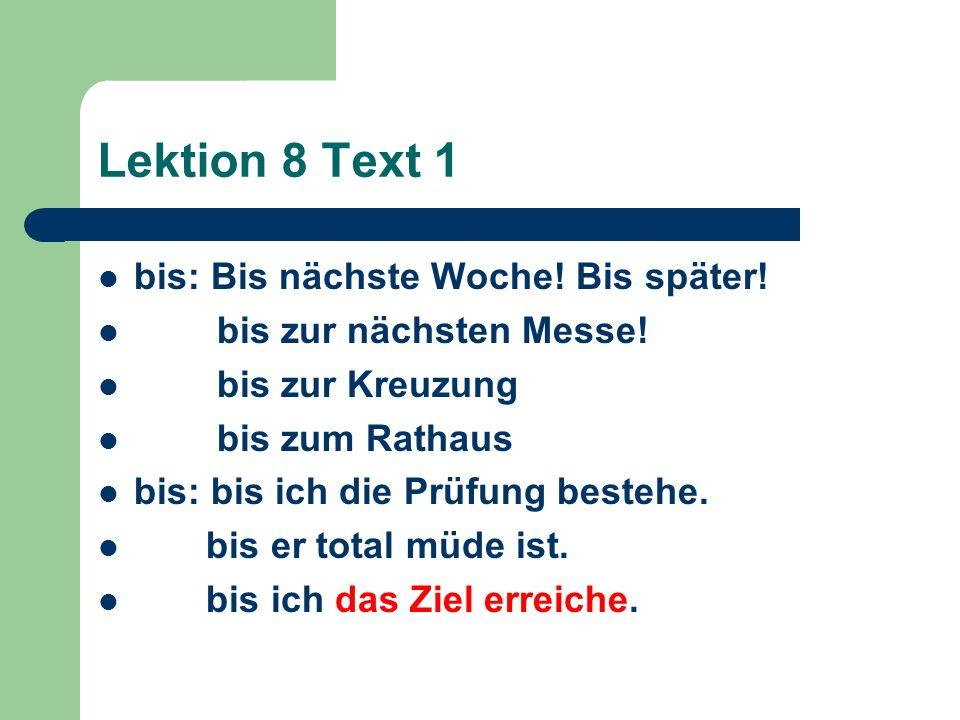 Lektion 8 Text 1 bis: Bis nächste Woche! Bis später! bis zur nächsten Messe! bis zur Kreuzung bis zum Rathaus bis: bis ich die Prüfung bestehe. bis er