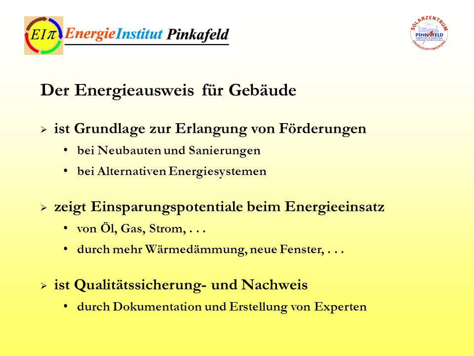 ist Grundlage zur Erlangung von Förderungen bei Neubauten und Sanierungen bei Alternativen Energiesystemen zeigt Einsparungspotentiale beim Energieein