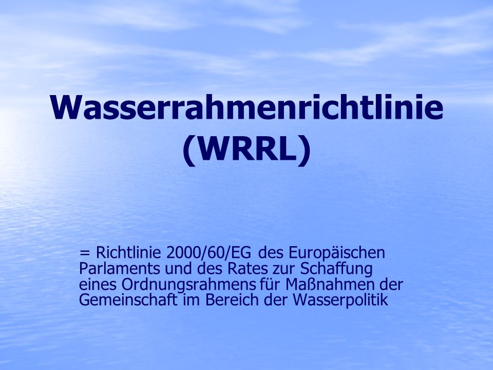 Allgemein Inkrafttreten am 22.12.2000 Zusammenfassung von über 50 wasserrechtlichen EU-Vorschriften in eine Richtlinie Geltungsbereich: - Fließgewässer (Einzugsgebiet > 10 km²) - Seen (Fläche > 50 ha) - Grundwasser Umsetzung bis 2015, ggf.