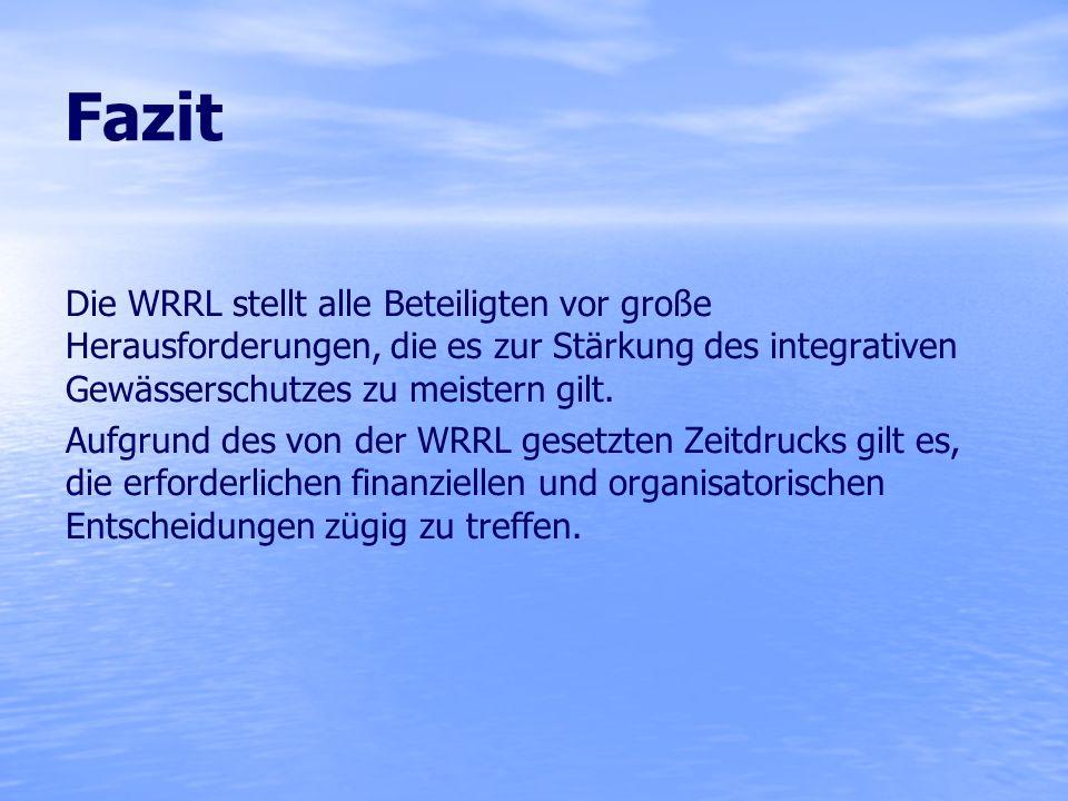 Fazit Die WRRL stellt alle Beteiligten vor große Herausforderungen, die es zur Stärkung des integrativen Gewässerschutzes zu meistern gilt. Aufgrund d