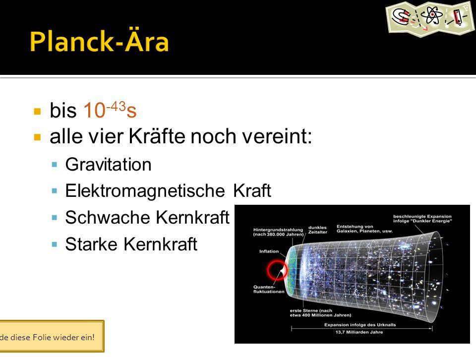 bis 10 -43 s alle vier Kräfte noch vereint: Gravitation Elektromagnetische Kraft Schwache Kernkraft Starke Kernkraft Blende diese Folie wieder ein!