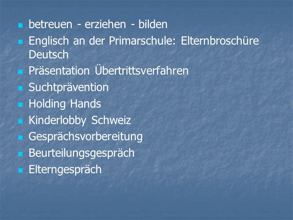 betreuen - erziehen - bilden Englisch an der Primarschule: Elternbroschüre Deutsch Präsentation Übertrittsverfahren Suchtprävention Holding Hands Kinderlobby Schweiz Gesprächsvorbereitung Beurteilungsgespräch Elterngespräch