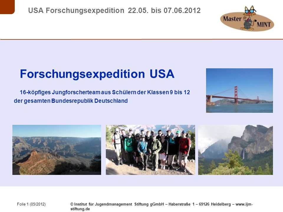 Folie 1 (05/2012) © Institut für Jugendmanagement Stiftung gGmbH – Haberstraße 1 – 69126 Heidelberg – www.ijm- stiftung.de USA Forschungsexpedition 22.05.