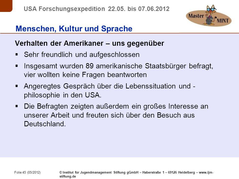 Folie 45 (05/2012) © Institut für Jugendmanagement Stiftung gGmbH – Haberstraße 1 – 69126 Heidelberg – www.ijm- stiftung.de USA Forschungsexpedition 22.05.