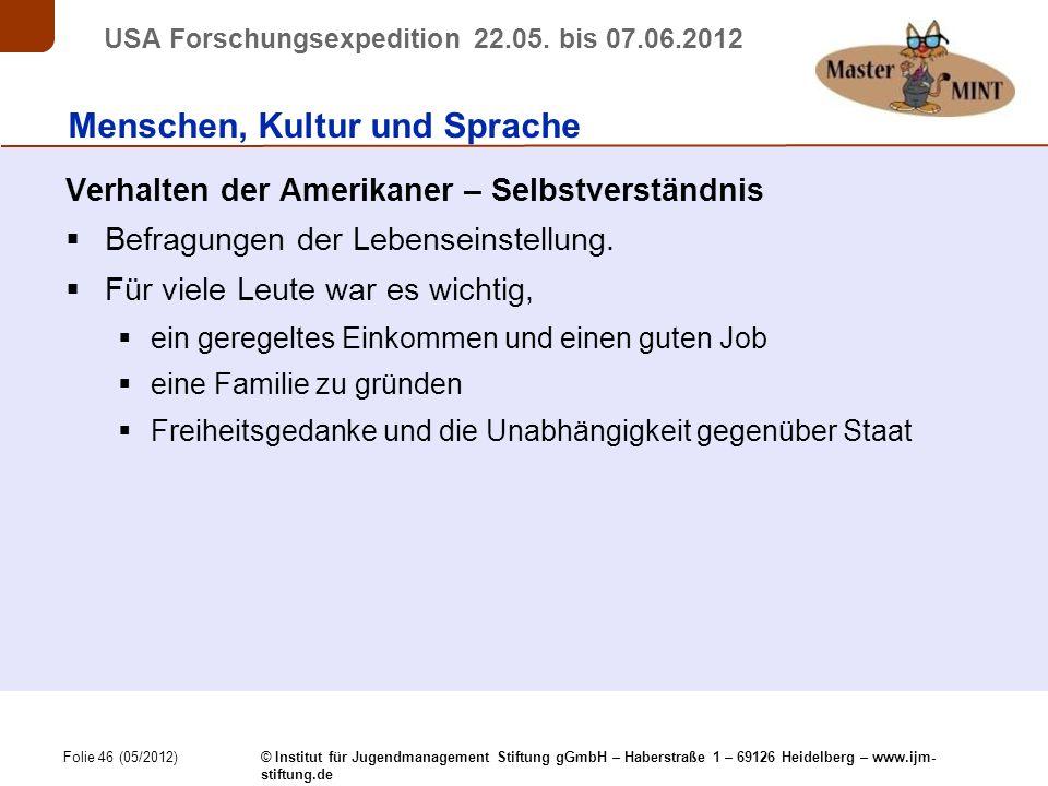 Folie 46 (05/2012) © Institut für Jugendmanagement Stiftung gGmbH – Haberstraße 1 – 69126 Heidelberg – www.ijm- stiftung.de USA Forschungsexpedition 22.05.