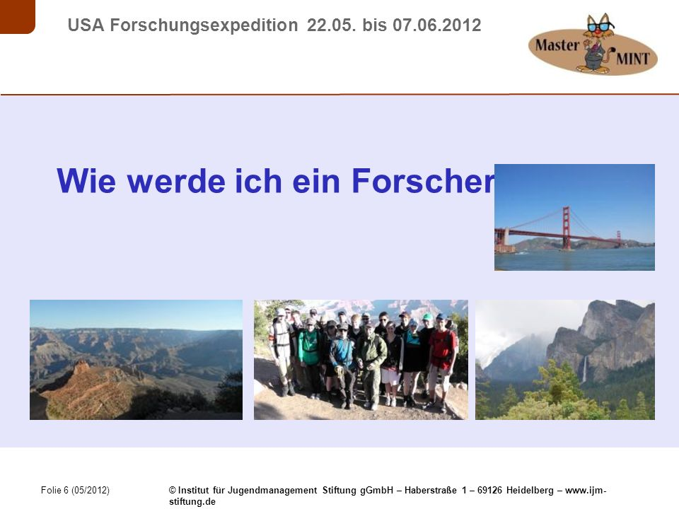 Folie 6 (05/2012) © Institut für Jugendmanagement Stiftung gGmbH – Haberstraße 1 – 69126 Heidelberg – www.ijm- stiftung.de USA Forschungsexpedition 22.05.