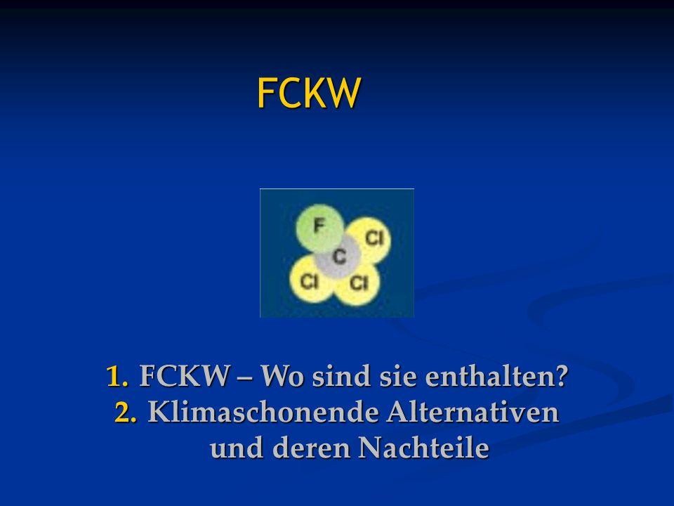 1. FCKW – Wo sind sie enthalten? 2. Klimaschonende Alternativen und deren Nachteile FCKW