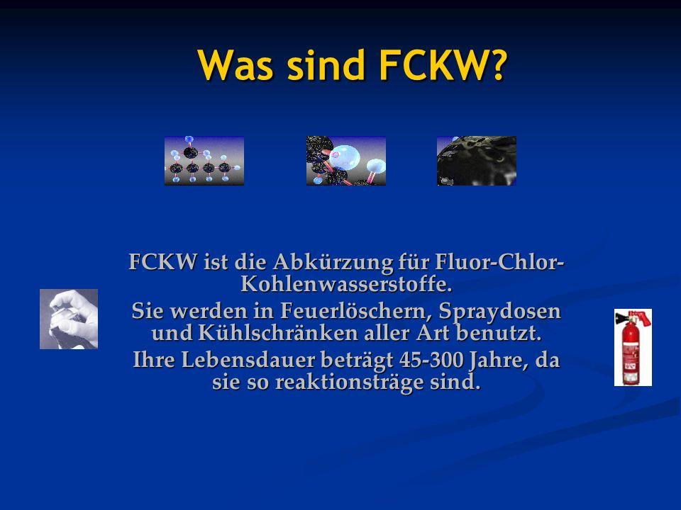 Was sind FCKW? Was sind FCKW? FCKW ist die Abkürzung für Fluor-Chlor- Kohlenwasserstoffe. Sie werden in Feuerlöschern, Spraydosen und Kühlschränken al
