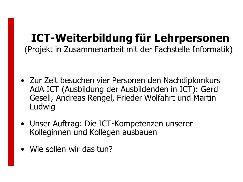 ICT-Weiterbildung für Lehrpersonen (Projekt in Zusammenarbeit mit der Fachstelle Informatik) Zur Zeit besuchen vier Personen den Nachdiplomkurs AdA ICT (Ausbildung der Ausbildenden in ICT): Gerd Gesell, Andreas Rengel, Frieder Wolfahrt und Martin Ludwig Unser Auftrag: Die ICT-Kompetenzen unserer Kolleginnen und Kollegen ausbauen Wie sollen wir das tun?