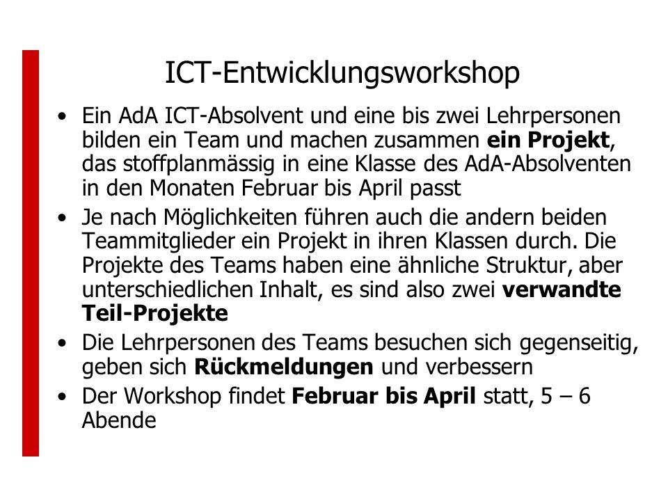 ICT-Entwicklungsworkshop Ein AdA ICT-Absolvent und eine bis zwei Lehrpersonen bilden ein Team und machen zusammen ein Projekt, das stoffplanmässig in eine Klasse des AdA-Absolventen in den Monaten Februar bis April passt Je nach Möglichkeiten führen auch die andern beiden Teammitglieder ein Projekt in ihren Klassen durch.