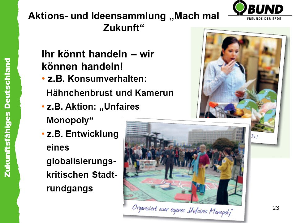 Zukunftsfähiges Deutschland 23 Aktions- und Ideensammlung Mach mal Zukunft Ihr könnt handeln – wir können handeln! z.B. Konsumverhalten: Hähnchenbrust