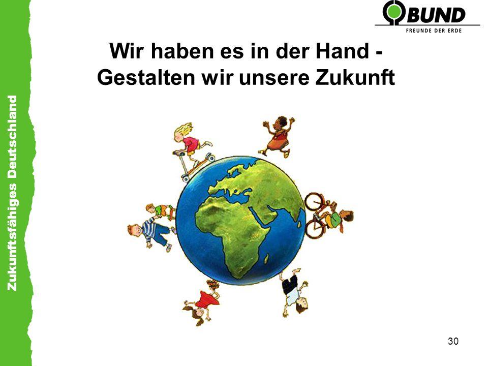 Zukunftsfähiges Deutschland 30 Wir haben es in der Hand - Gestalten wir unsere Zukunft
