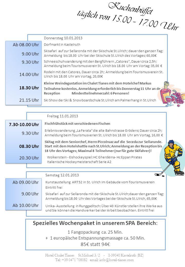 Kuchenbüffet täglich von 15.00 – 17.00 Uhr Donnerstag 10.01.2013 Dorfmarkt in Kastelruth Skisafari auf zur Sellaronda mit der Skischule St.Ulrich; dauer den ganzen Tag; Anmeldung bis 18.00 Uhr bei der Skischule St.Ulrich des Vortages; 60,00 Schneeschuhwanderung mit den Bergführern Catores, Dauer circa 2,5h; Anmeldung beim Tourismusverein St.