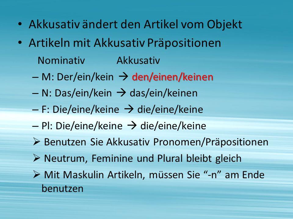 Akkusativ ändert den Artikel vom Objekt Artikeln mit Akkusativ Präpositionen Nominativ Akkusativ den/einen/keinen – M: Der/ein/kein den/einen/keinen – N: Das/ein/kein das/ein/keinen – F: Die/eine/keine die/eine/keine – Pl: Die/eine/keine die/eine/keine Benutzen Sie Akkusativ Pronomen/Präpositionen Neutrum, Feminine und Plural bleibt gleich Mit Maskulin Artikeln, müssen Sie -n am Ende benutzen