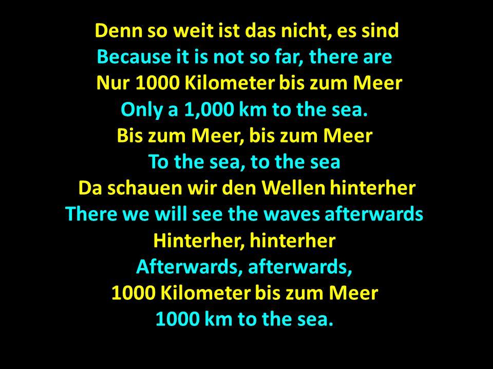 Denn so weit ist das nicht, es sind Denn so weit ist das nicht, es sind Because it is not so far, there are Nur 1000 Kilometer bis zum Meer Nur 1000 K
