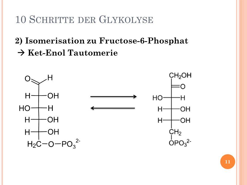 2) Isomerisation zu Fructose-6-Phosphat Ket-Enol Tautomerie 10 S CHRITTE DER G LYKOLYSE 11