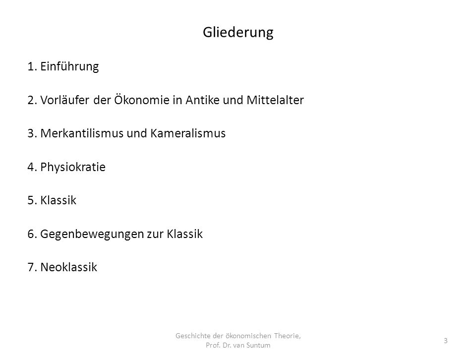 Gliederung Geschichte der ökonomischen Theorie, Prof. Dr. van Suntum 3 1. Einführung 2. Vorläufer der Ökonomie in Antike und Mittelalter 3. Merkantili