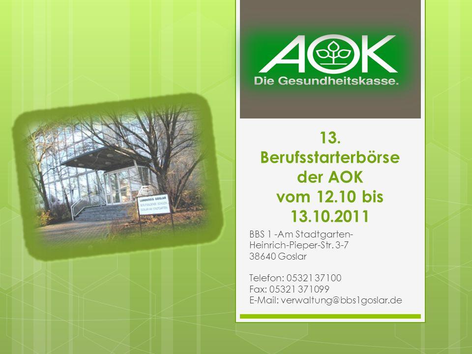 13. Berufsstarterbörse der AOK vom 12.10 bis 13.10.2011 BBS 1 -Am Stadtgarten- Heinrich-Pieper-Str. 3-7 38640 Goslar Telefon: 05321 37100 Fax: 05321 3