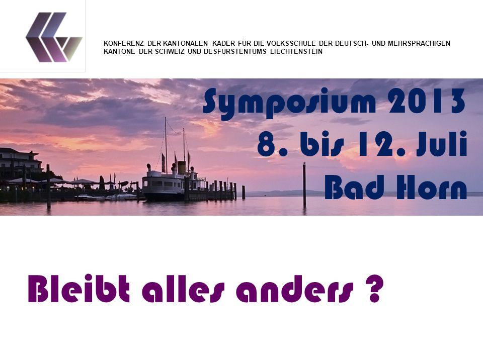 Symposium 2013 8. bis 12. Juli Bad Horn Bleibt alles anders ? KONFERENZ DER KANTONALEN KADER FÜR DIE VOLKSSCHULE DER DEUTSCH- UND MEHRSPRACHIGEN KANTO