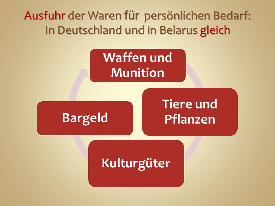 Waffen und Munition Tiere und Pflanzen Kulturgüter Bargeld Ausfuhr der Waren für persönlichen Bedarf: In Deutschland und in Belarus gleich