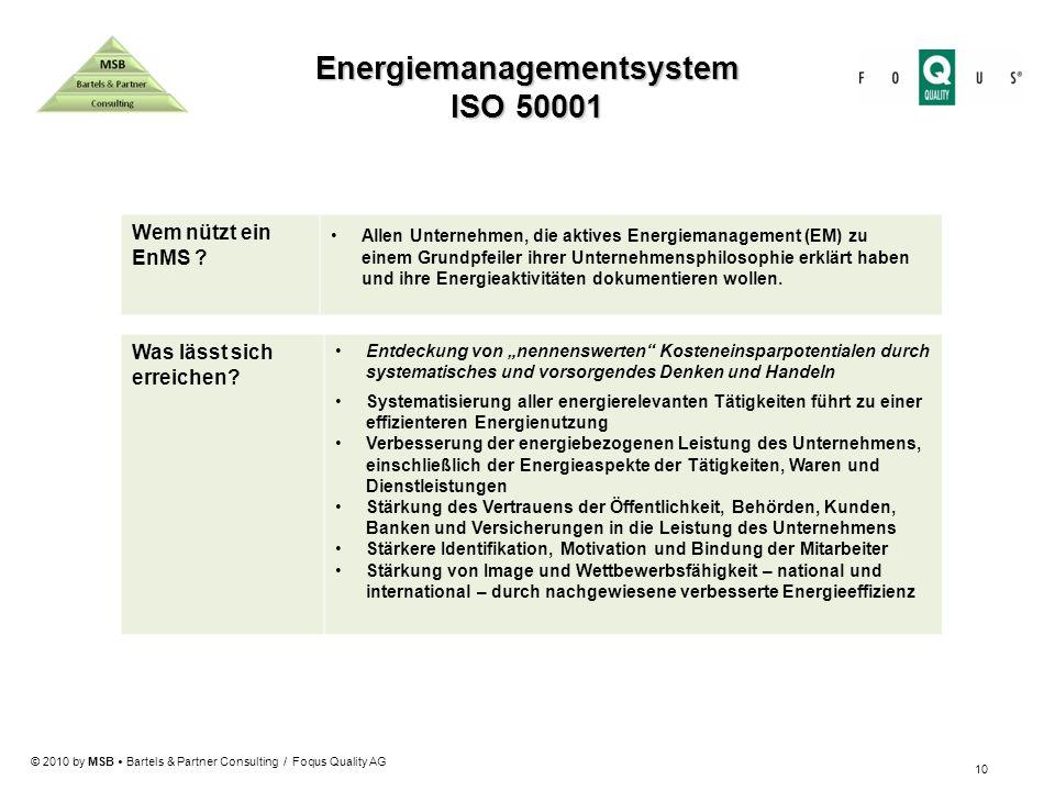 © 2010 by MSB Bartels & Partner Consulting / Foqus Quality AG 10 Energiemanagementsystem ISO 50001 Wem nützt ein EnMS ? Allen Unternehmen, die aktives