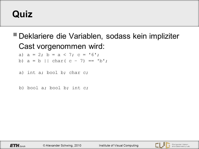 © Alexander Schwing, 2010Institute of Visual Computing Quiz Deklariere die Variablen, sodass kein impliziter Cast vorgenommen wird: a) a = 2; b = a < 7; c = 6 ; b) a = b || char( c – 7) == b ; a) int a; bool b; char c; b) bool a; bool b; int c;