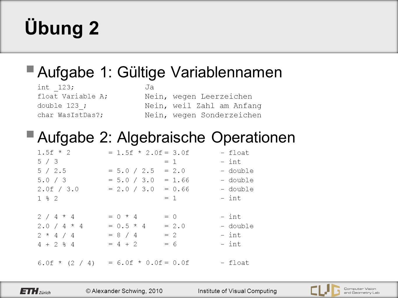 © Alexander Schwing, 2010Institute of Visual Computing Übung 2 Aufgabe 1: Gültige Variablennamen int _123; float Variable A; double 123_; char WasIstDas ; Aufgabe 2: Algebraische Operationen 1.5f * 2 5 / 3 5 / 2.5 5.0 / 3 2.0f / 3.0 1 % 2 2 / 4 * 4 2.0 / 4 * 4 2 * 4 / 4 4 + 2 % 4 6.0f * (2 / 4) Ja Nein, wegen Leerzeichen Nein, weil Zahl am Anfang Nein, wegen Sonderzeichen = 1.5f * 2.0f= 3.0f- float = 1- int = 5.0 / 2.5= 2.0- double = 5.0 / 3.0= 1.66- double = 2.0 / 3.0= 0.66- double = 1- int = 0 * 4= 0- int = 0.5 * 4= 2.0- double = 8 / 4= 2- int = 4 + 2= 6- int = 6.0f * 0.0f= 0.0f- float
