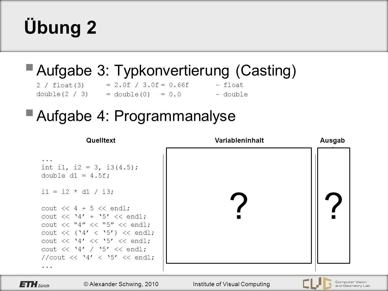© Alexander Schwing, 2010Institute of Visual Computing Übung 2 Aufgabe 3: Typkonvertierung (Casting) 2 / float(3) double(2 / 3) Aufgabe 4: Programmanalyse QuelltextVariableninhaltAusgab e...