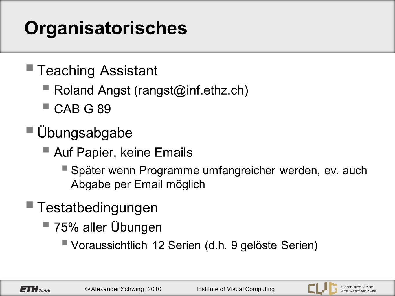 © Alexander Schwing, 2010Institute of Visual Computing Organisatorisches Teaching Assistant Roland Angst (rangst@inf.ethz.ch) CAB G 89 Übungsabgabe Auf Papier, keine Emails Später wenn Programme umfangreicher werden, ev.