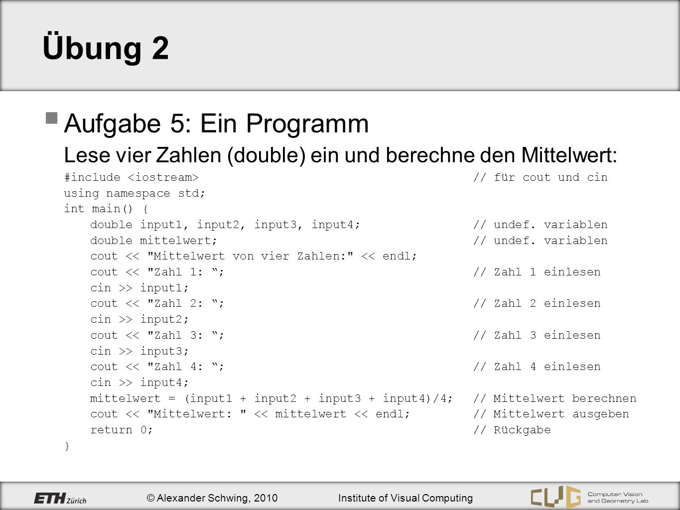 © Alexander Schwing, 2010Institute of Visual Computing Übung 2 Aufgabe 5: Ein Programm Lese vier Zahlen (double) ein und berechne den Mittelwert: #include // für cout und cin using namespace std; int main() { double input1, input2, input3, input4;// undef.