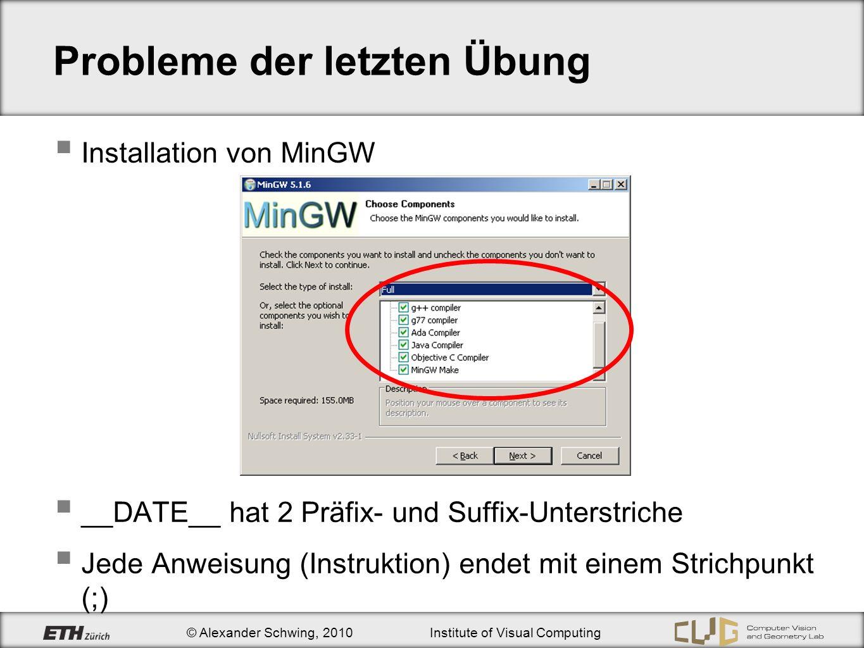© Alexander Schwing, 2010Institute of Visual Computing Probleme der letzten Übung Installation von MinGW __DATE__ hat 2 Präfix- und Suffix-Unterstriche Jede Anweisung (Instruktion) endet mit einem Strichpunkt (;)