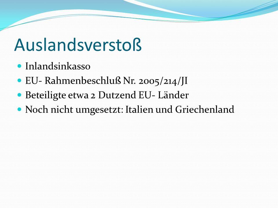 Auslandsverstoß Inlandsinkasso EU- Rahmenbeschluß Nr. 2005/214/JI Beteiligte etwa 2 Dutzend EU- Länder Noch nicht umgesetzt: Italien und Griechenland