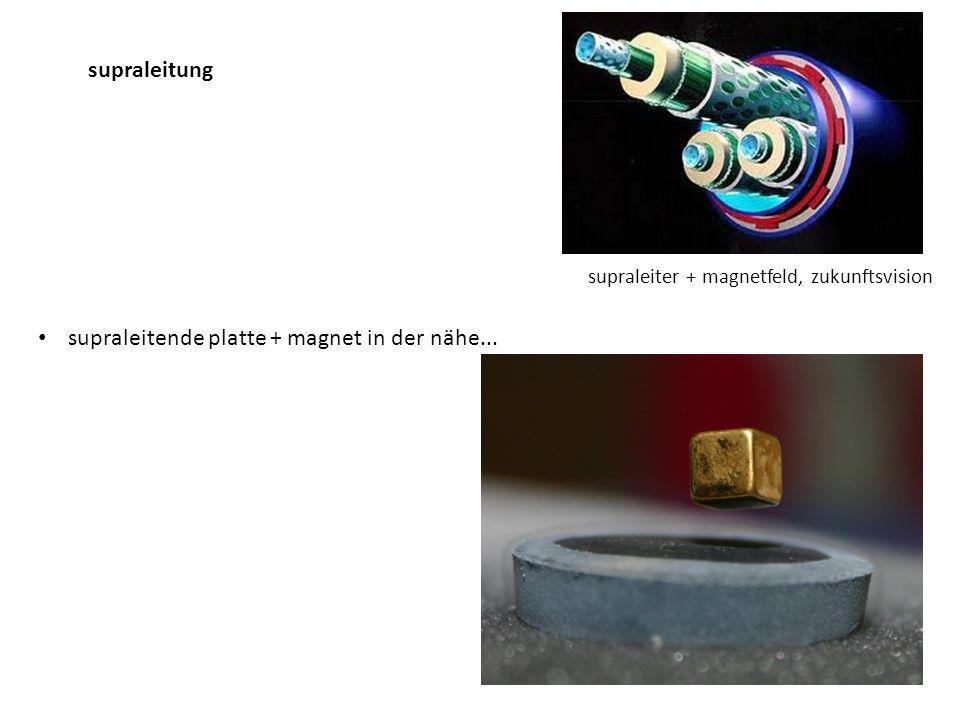 supraleitende platte + magnet in der nähe... supraleitung supraleiter + magnetfeld, zukunftsvision